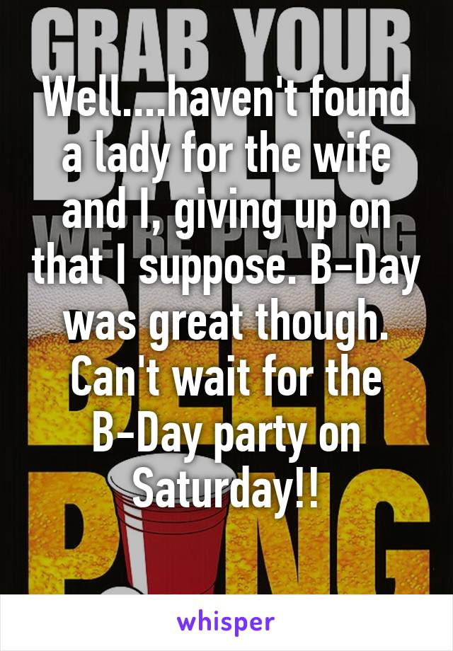 Well....haven't found a lady for the wife and I, giving up on that I suppose. B-Day was great though. Can't wait for the B-Day party on Saturday!!