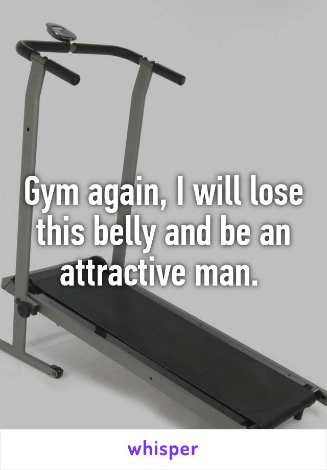 Gym again, I will lose this belly and be an attractive man.
