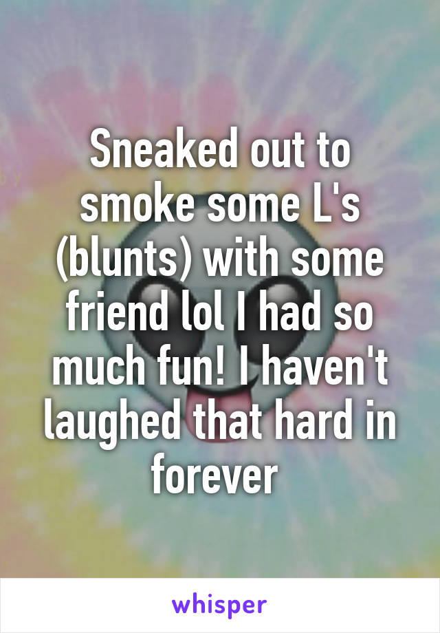 Sneaked out to smoke some L's (blunts) with some friend lol I had so much fun! I haven't laughed that hard in forever