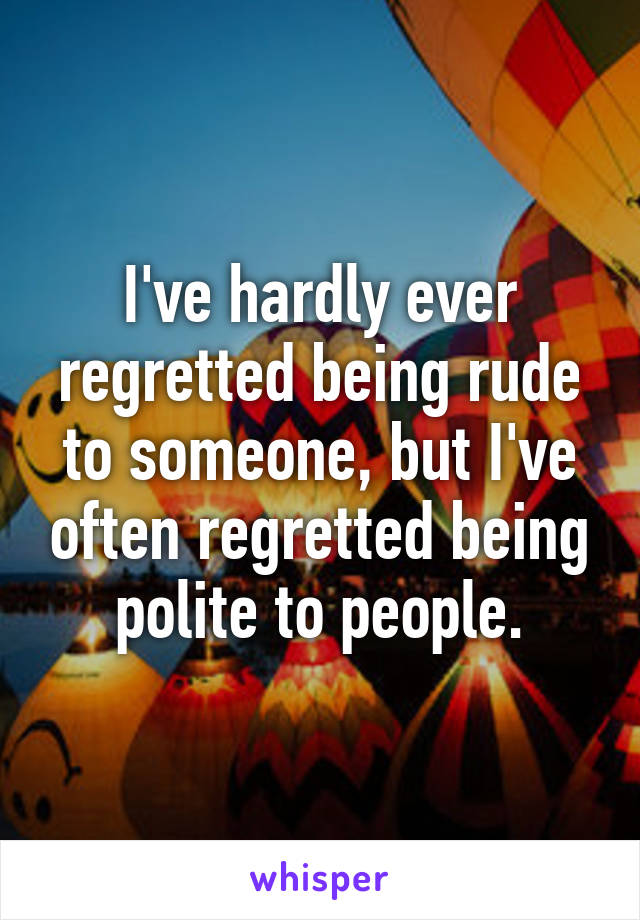I've hardly ever regretted being rude to someone, but I've often regretted being polite to people.