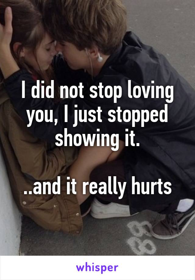 I did not stop loving you, I just stopped showing it.  ..and it really hurts