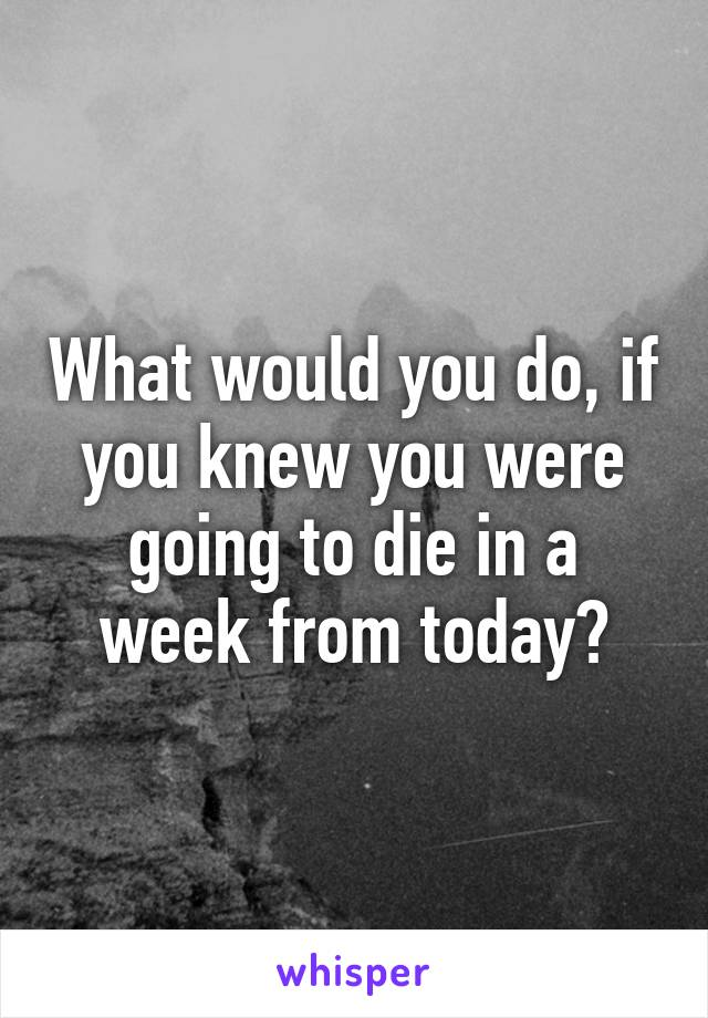 What would you do, if you knew you were going to die in a week from today?