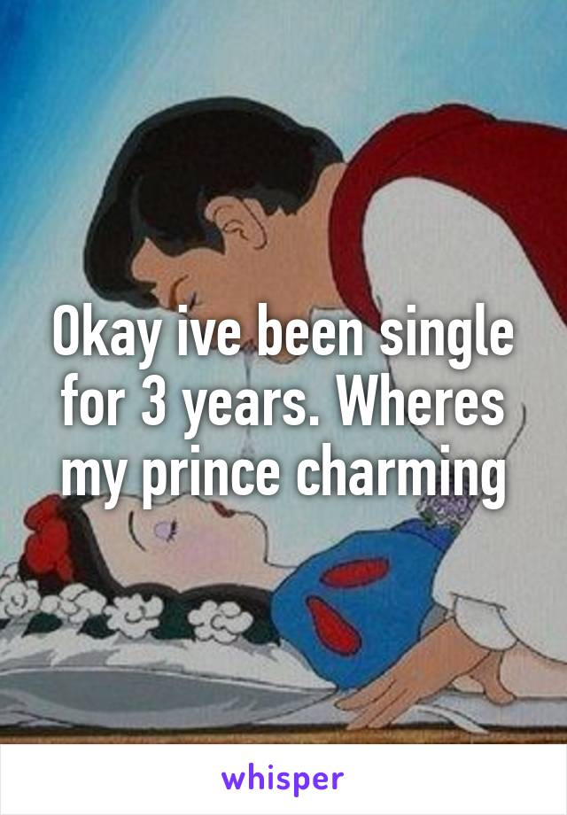 Okay ive been single for 3 years. Wheres my prince charming