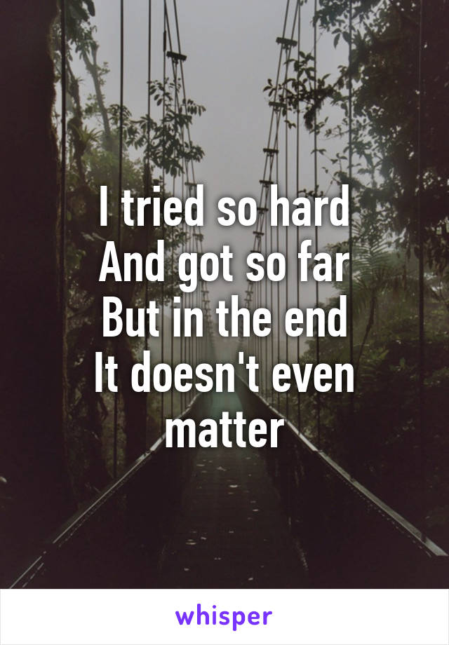 I tried so hard And got so far But in the end It doesn't even matter