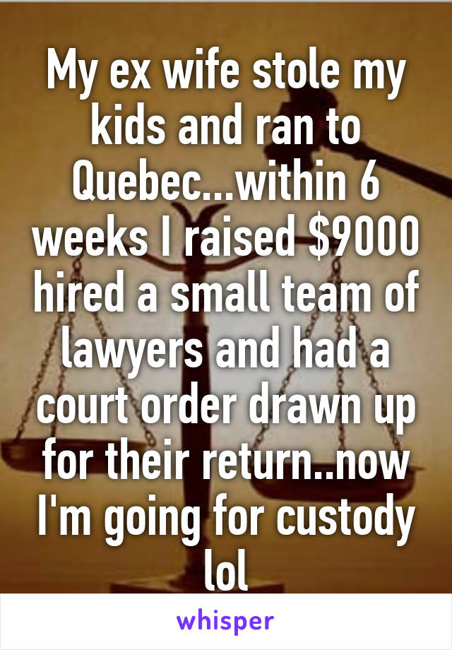 My ex wife stole my kids and ran to Quebec...within 6 weeks I raised $9000 hired a small team of lawyers and had a court order drawn up for their return..now I'm going for custody lol