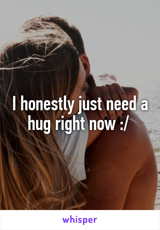 I honestly just need a hug right now :/