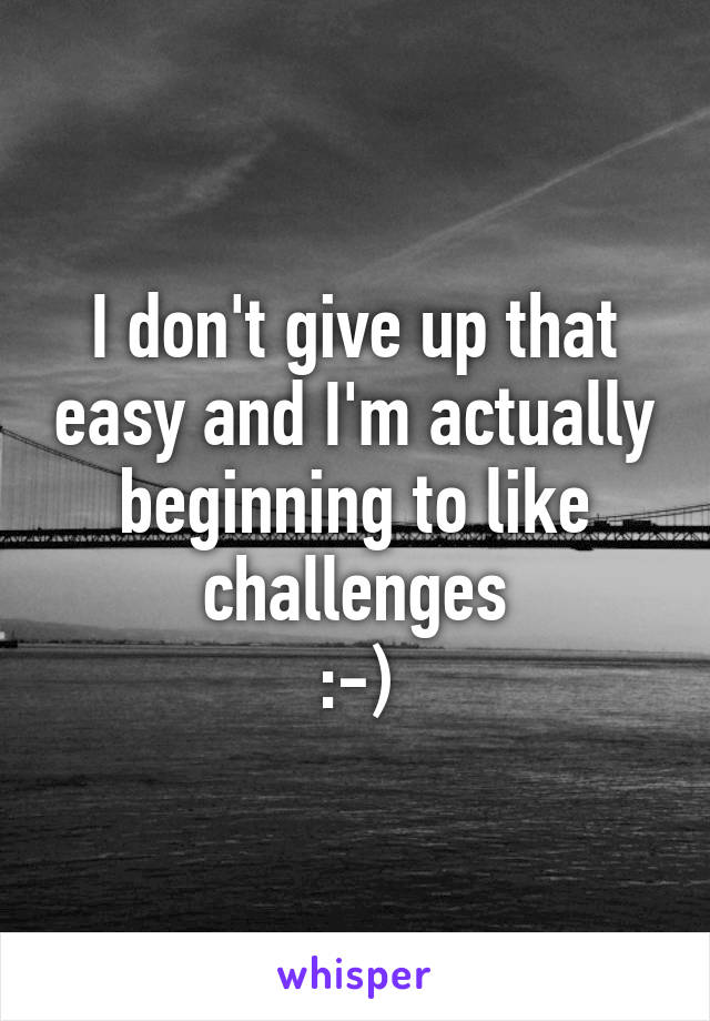 I don't give up that easy and I'm actually beginning to like challenges :-)