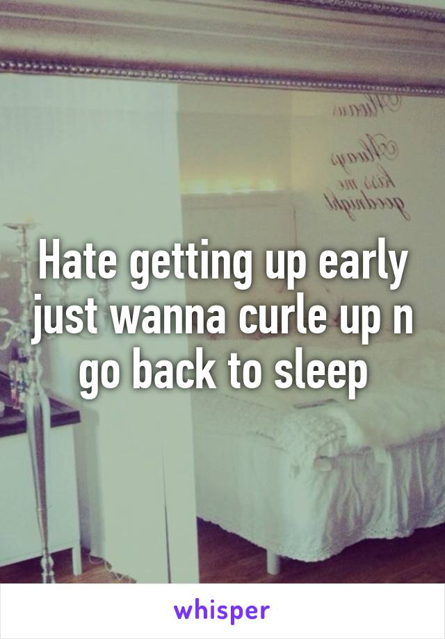 Hate getting up early just wanna curle up n go back to sleep