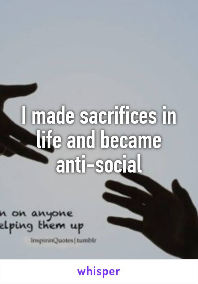 I made sacrifices in life and became anti-social