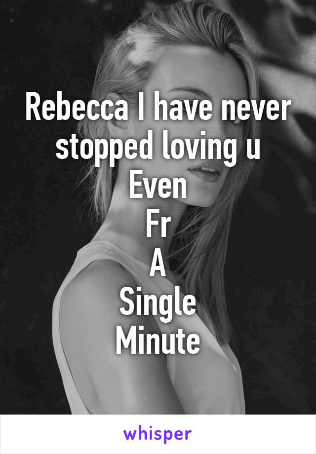 Rebecca I have never stopped loving u Even Fr A Single Minute