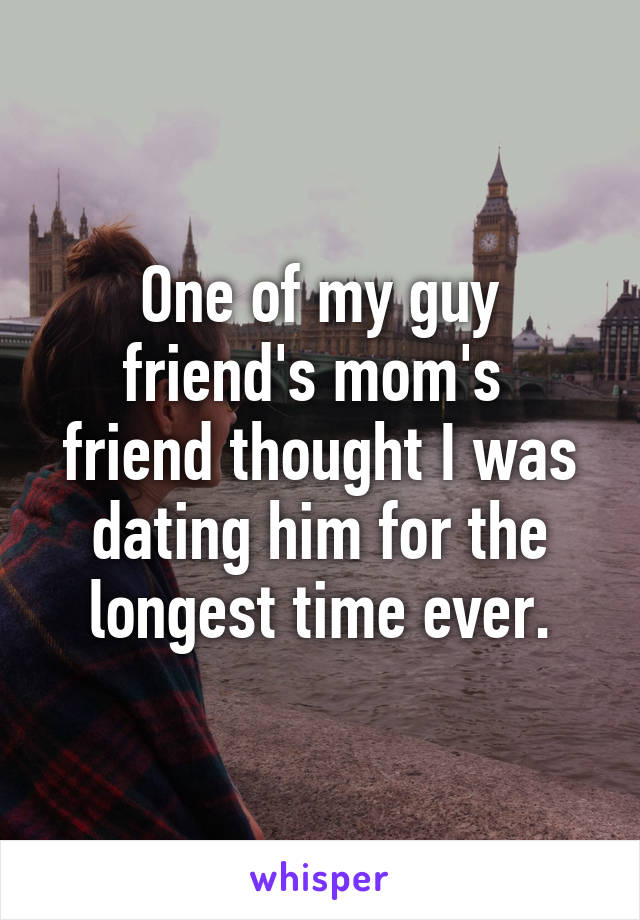 One of my guy friend's mom's  friend thought I was dating him for the longest time ever.