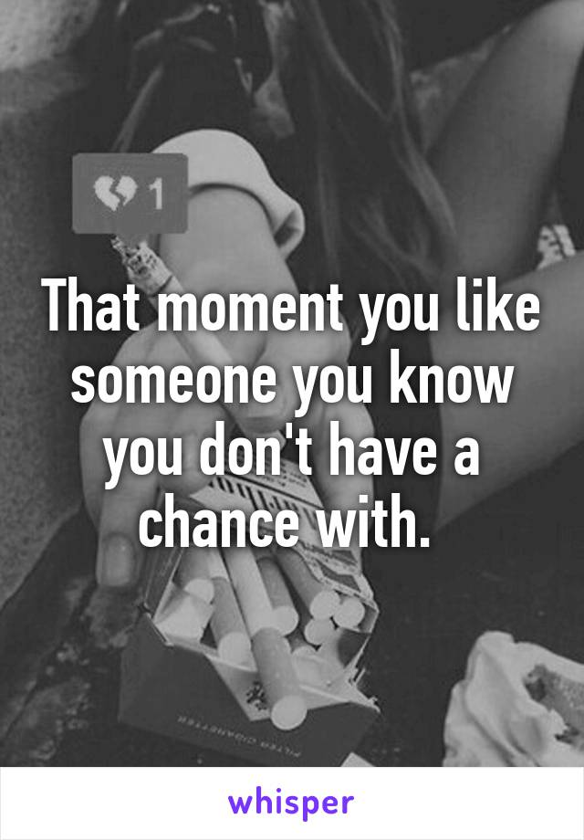 That moment you like someone you know you don't have a chance with.