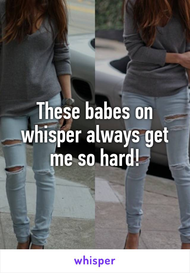 These babes on whisper always get me so hard!