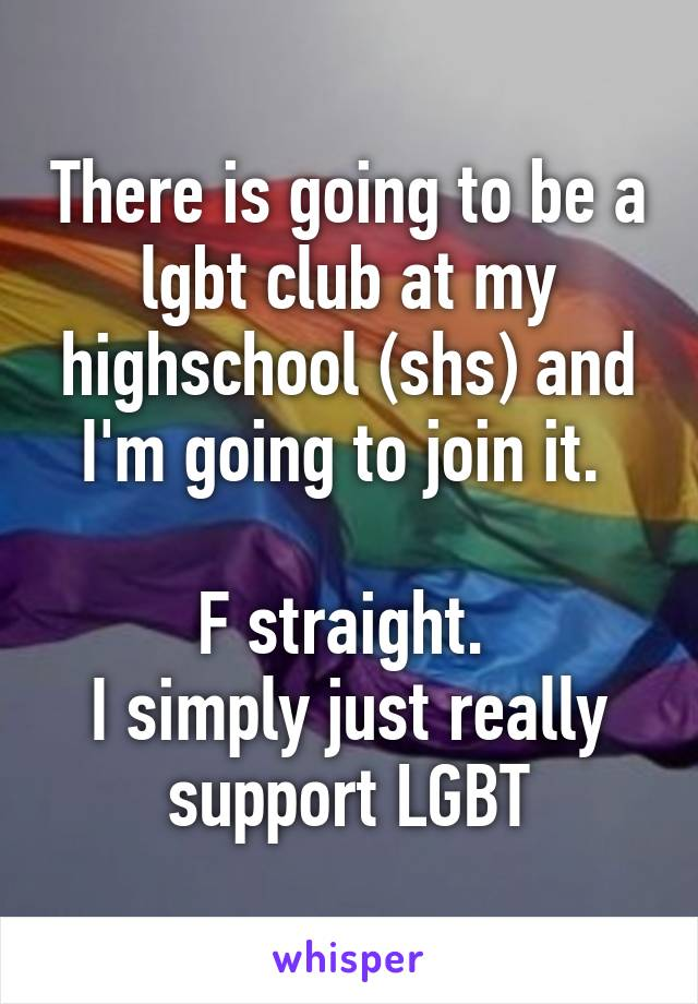 There is going to be a lgbt club at my highschool (shs) and I'm going to join it.   F straight.  I simply just really support LGBT