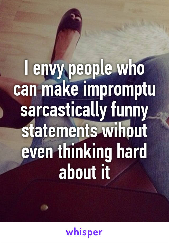 I envy people who can make impromptu sarcastically funny statements wihout even thinking hard about it