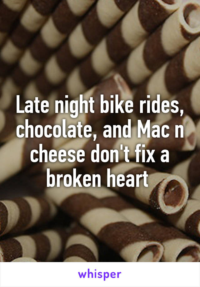 Late night bike rides, chocolate, and Mac n cheese don't fix a broken heart