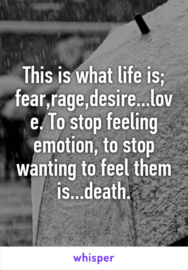 This is what life is; fear,rage,desire...love. To stop feeling emotion, to stop wanting to feel them is...death.