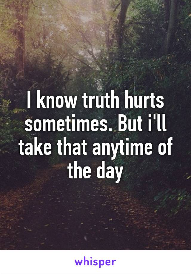 I know truth hurts sometimes. But i'll take that anytime of the day