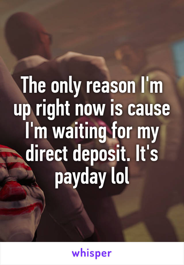 The only reason I'm up right now is cause I'm waiting for my direct deposit. It's payday lol