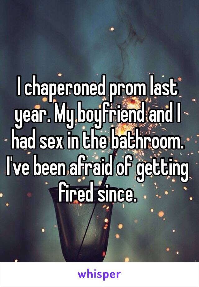 I chaperoned prom last year. My boyfriend and I had sex in the bathroom. I've been afraid of getting fired since.