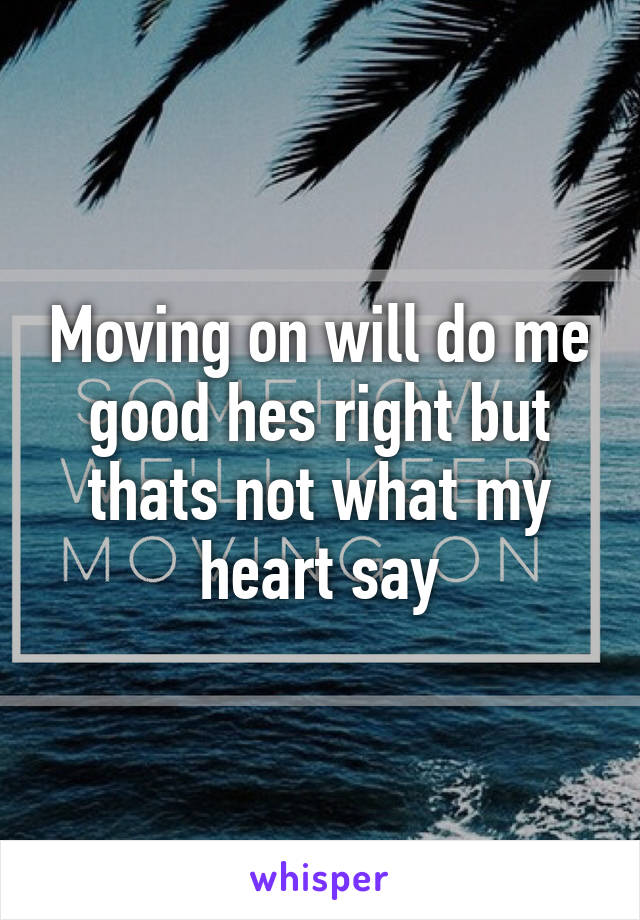 Moving on will do me good hes right but thats not what my heart say