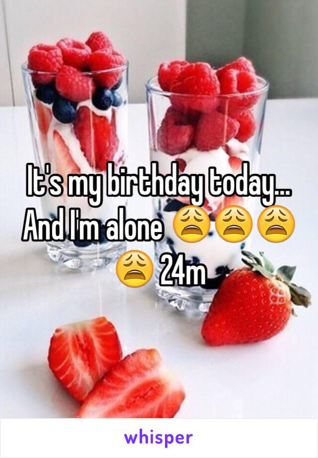 It's my birthday today... And I'm alone 😩😩😩😩 24m