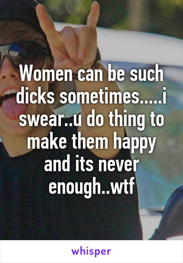 Women can be such dicks sometimes.....i swear..u do thing to make them happy and its never enough..wtf