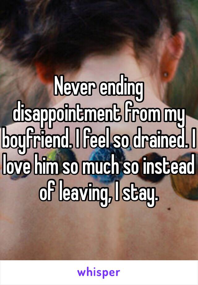 Never ending disappointment from my boyfriend. I feel so drained. I love him so much so instead of leaving, I stay.