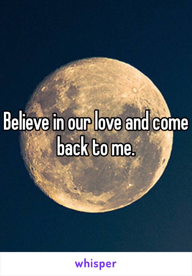 Believe in our love and come back to me.