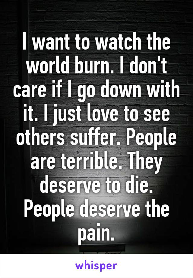 I want to watch the world burn. I don't care if I go down with it. I just love to see others suffer. People are terrible. They deserve to die. People deserve the pain.