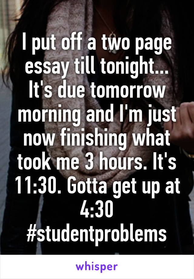 I put off a two page essay till tonight... It's due tomorrow morning and I'm just now finishing what took me 3 hours. It's 11:30. Gotta get up at 4:30 #studentproblems