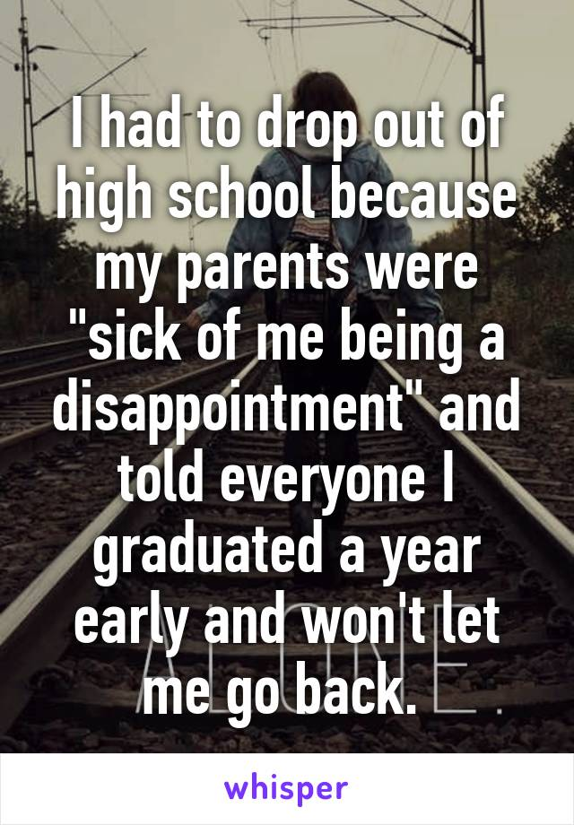 """I had to drop out of high school because my parents were """"sick of me being a disappointment"""" and told everyone I graduated a year early and won't let me go back."""