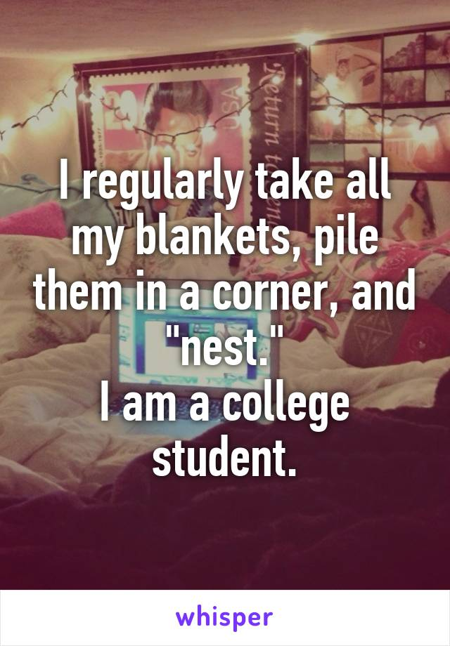 "I regularly take all my blankets, pile them in a corner, and ""nest."" I am a college student."