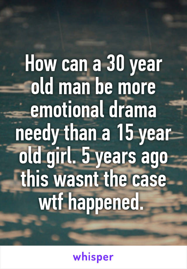 How can a 30 year old man be more emotional drama needy than a 15 year old girl. 5 years ago this wasnt the case wtf happened.