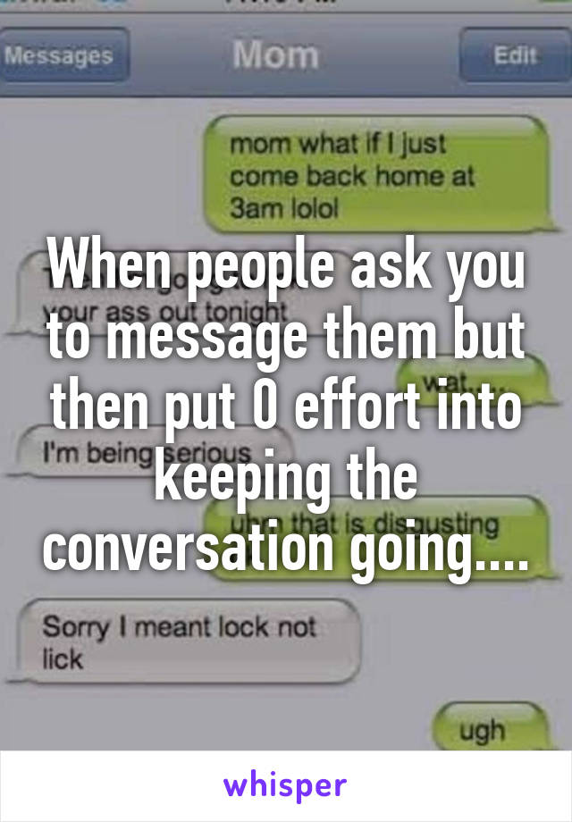 When people ask you to message them but then put 0 effort into keeping the conversation going....