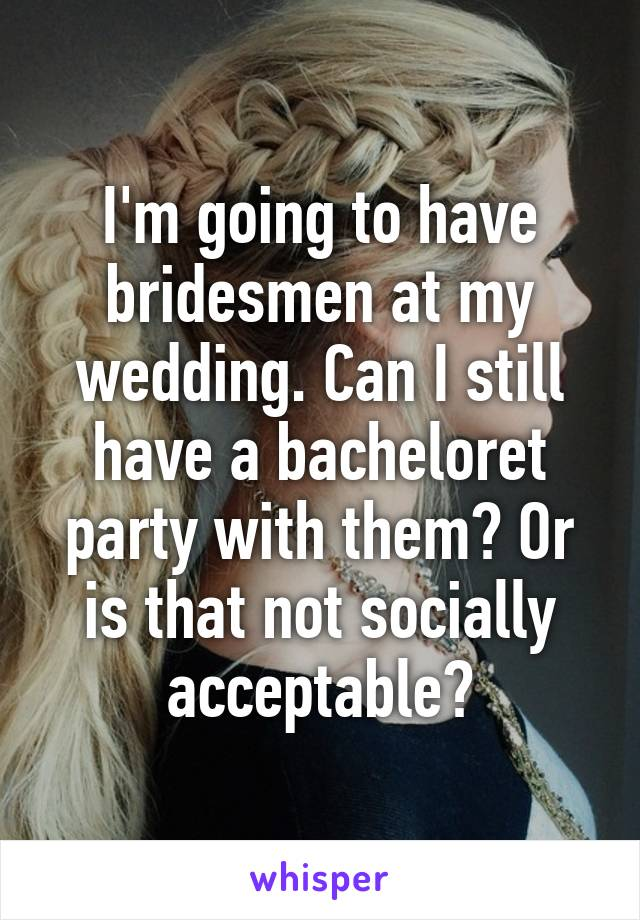I'm going to have bridesmen at my wedding. Can I still have a bacheloret party with them? Or is that not socially acceptable?