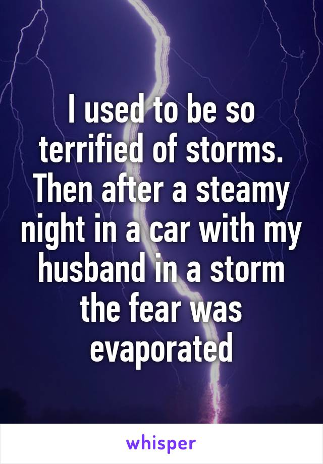 I used to be so terrified of storms. Then after a steamy night in a car with my husband in a storm the fear was evaporated