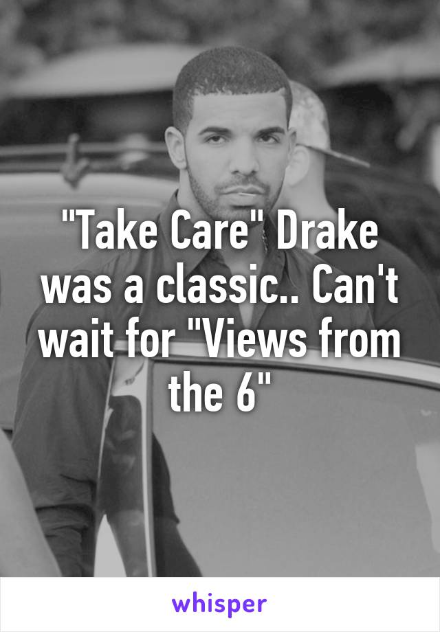"""Take Care"" Drake was a classic.. Can't wait for ""Views from the 6"""