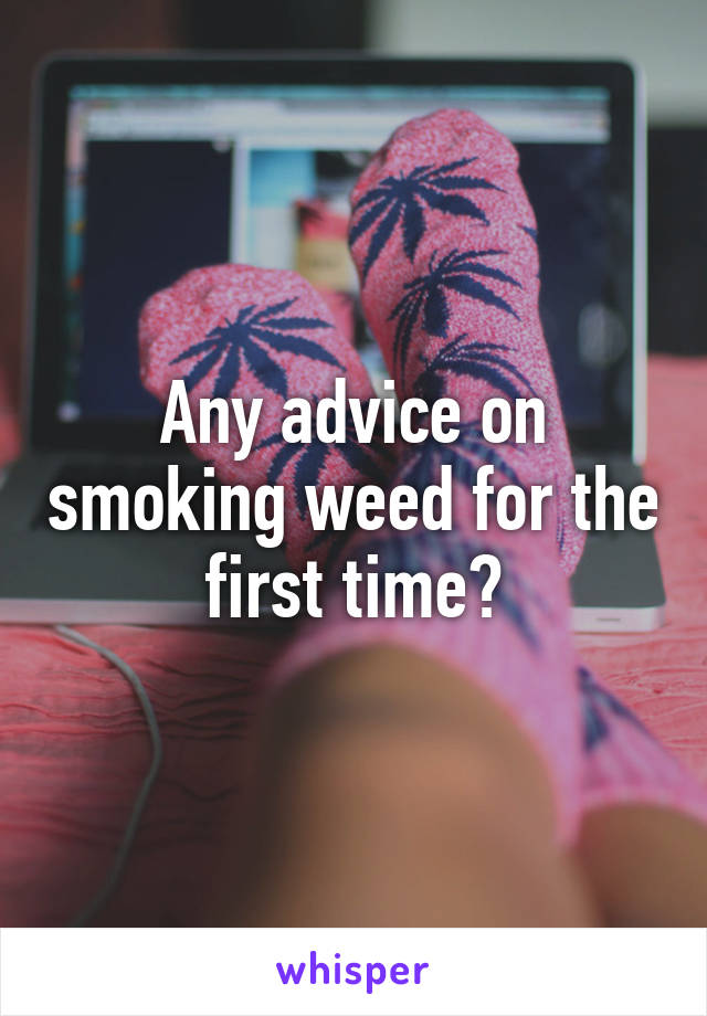 Any advice on smoking weed for the first time?