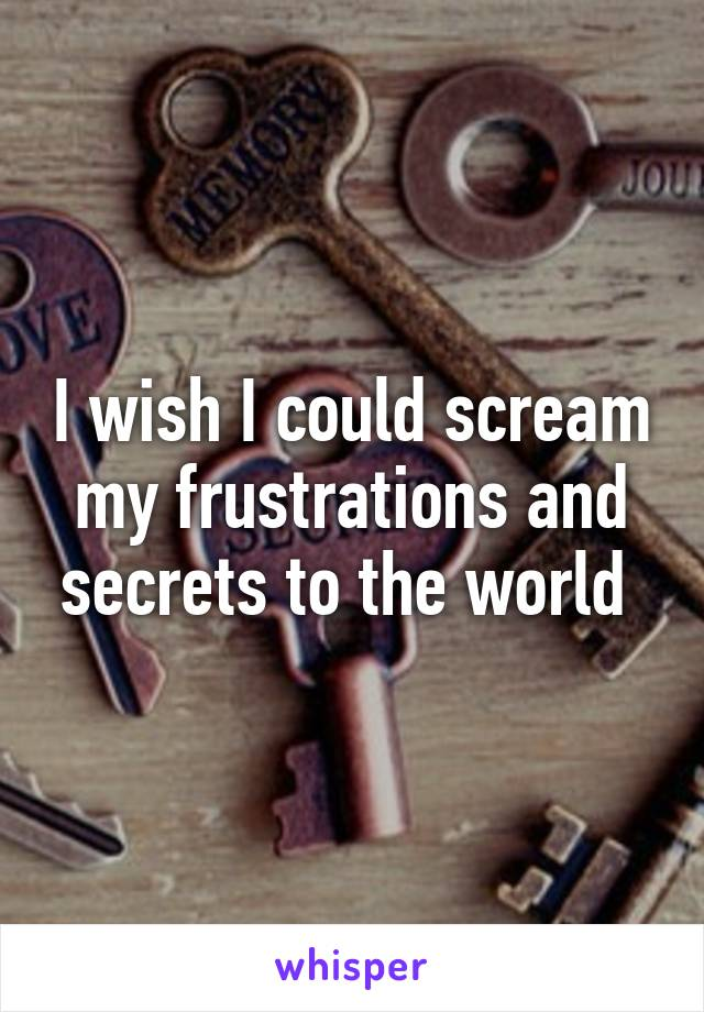 I wish I could scream my frustrations and secrets to the world