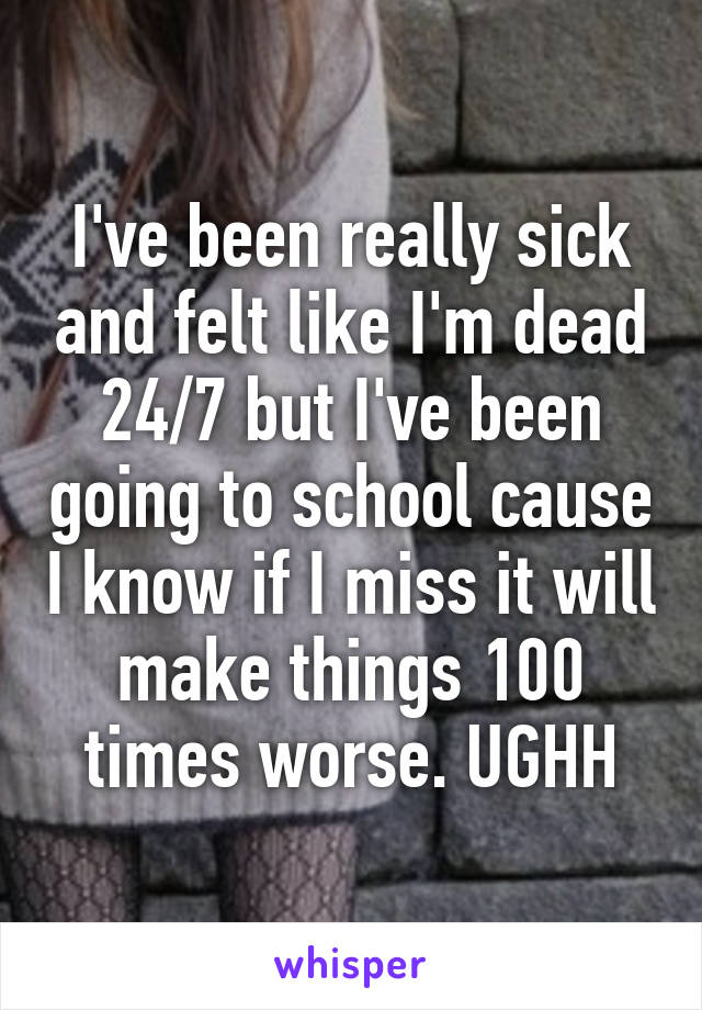 I've been really sick and felt like I'm dead 24/7 but I've been going to school cause I know if I miss it will make things 100 times worse. UGHH