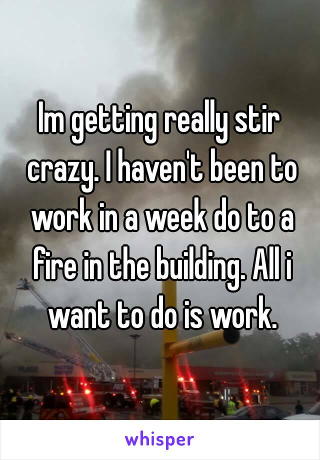 Im getting really stir crazy. I haven't been to work in a week do to a fire in the building. All i want to do is work.