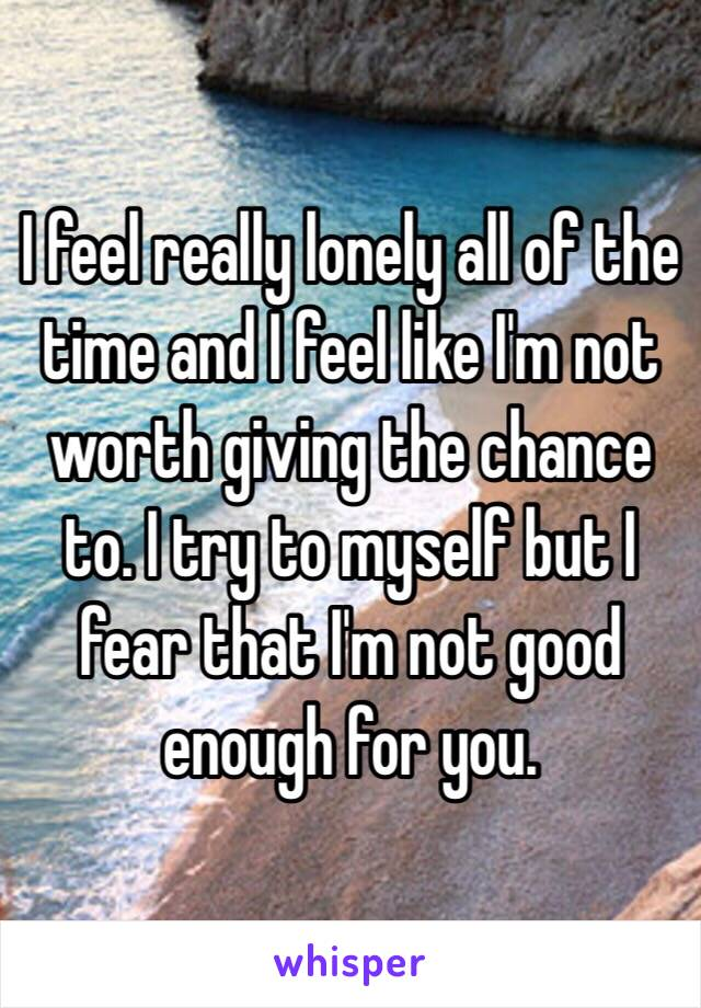 I feel really lonely all of the time and I feel like I'm not worth giving the chance to. I try to myself but I fear that I'm not good enough for you.