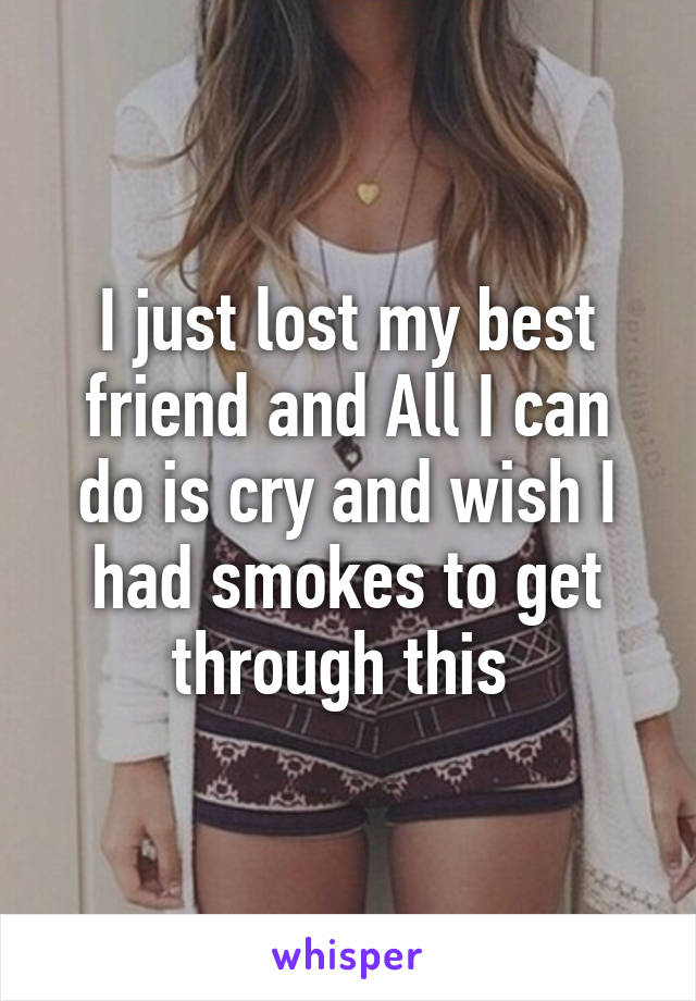 I just lost my best friend and All I can do is cry and wish I had smokes to get through this