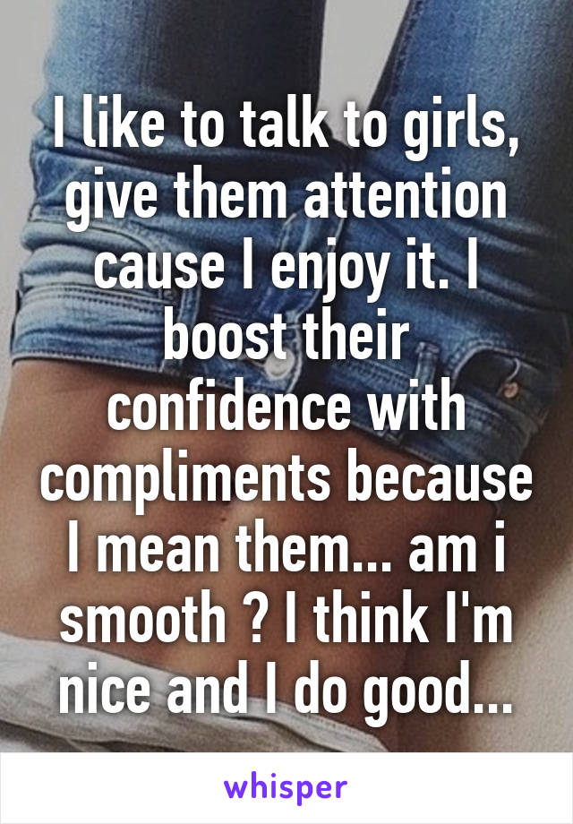 I like to talk to girls, give them attention cause I enjoy it. I boost their confidence with compliments because I mean them... am i smooth ? I think I'm nice and I do good...