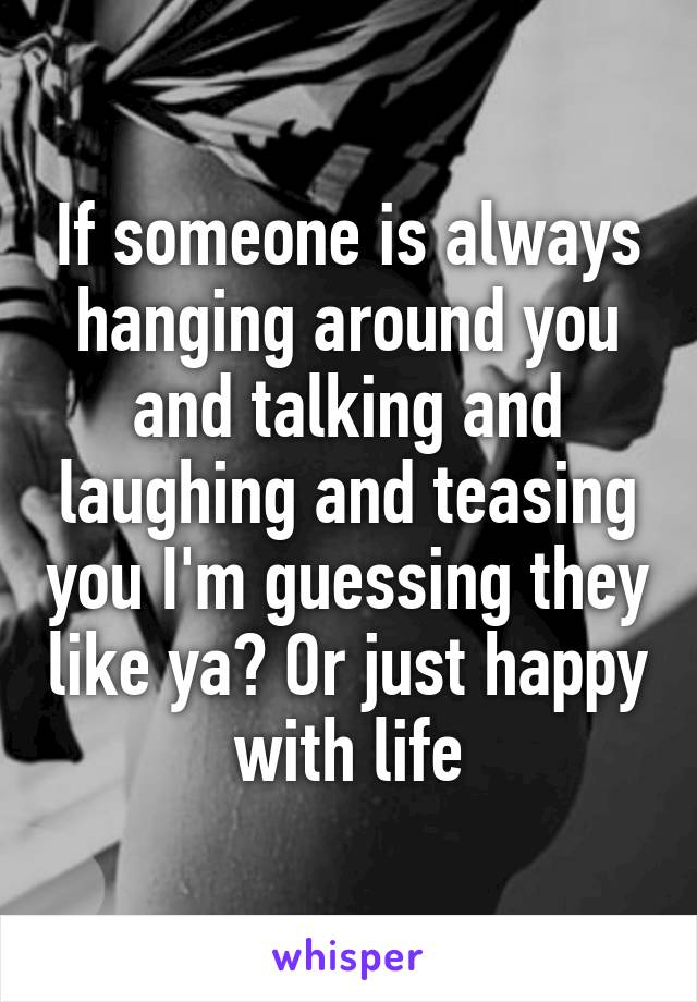 If someone is always hanging around you and talking and laughing and teasing you I'm guessing they like ya? Or just happy with life