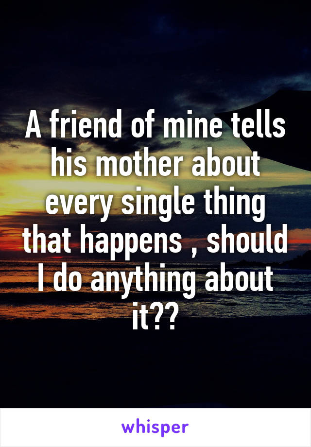A friend of mine tells his mother about every single thing that happens , should I do anything about it??