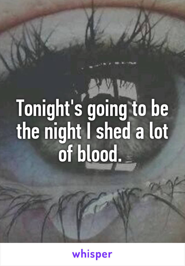Tonight's going to be the night I shed a lot of blood.