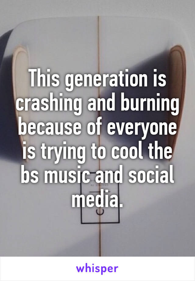 This generation is crashing and burning because of everyone is trying to cool the bs music and social media.