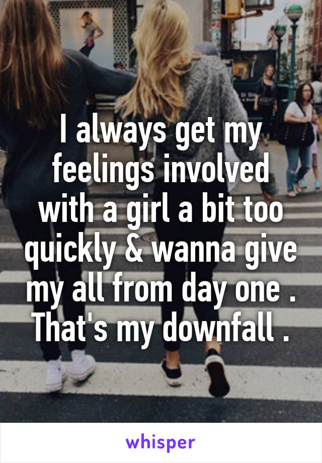 I always get my feelings involved with a girl a bit too quickly & wanna give my all from day one . That's my downfall .